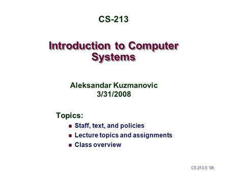 Introduction to Computer Systems Topics: Staff, text, and policies Lecture topics and assignments Class overview CS 213 S '08 CS-213 Aleksandar Kuzmanovic.