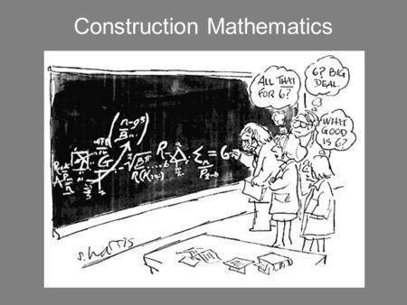 Construction Mathematics Hopefully we will develop some shortcut strategies that you can employ in the field.