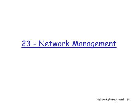 Network Management 9-1 23 - Network Management. Network Management 9-2 Chapter 9 Network Management Computer Networking: A Top Down Approach Featuring.