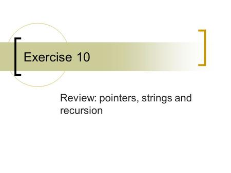 Exercise 10 Review: pointers, strings and recursion.