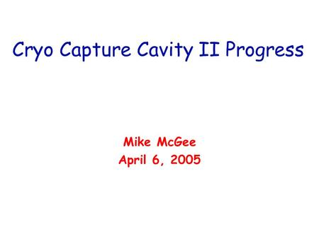 Cryo Capture Cavity II Progress Mike McGee April 6, 2005.