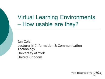 Virtual Learning Environments – How usable are they? Ian Cole Lecturer in Information & Communication Technology University of York United Kingdom.