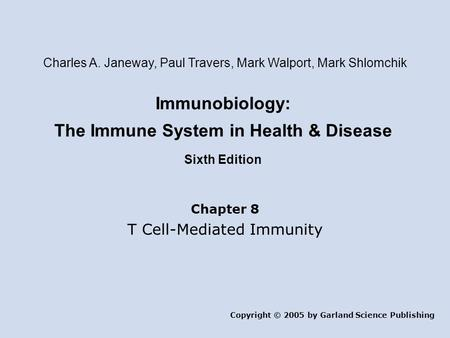 Immunobiology: The Immune System in Health & Disease Sixth Edition Chapter 8 T Cell-Mediated Immunity Copyright © 2005 by Garland Science Publishing Charles.