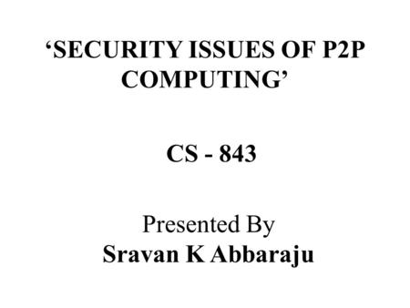 'SECURITY ISSUES OF P2P COMPUTING' Presented By Sravan K Abbaraju CS - 843.