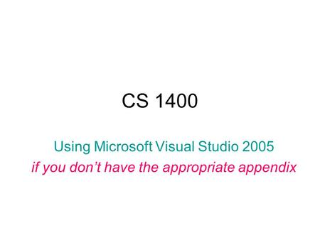 CS 1400 Using Microsoft Visual Studio 2005 if you don't have the appropriate appendix.