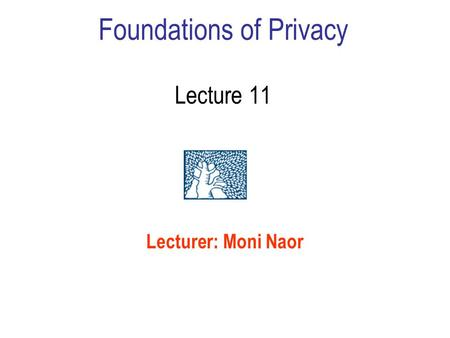 Foundations of Privacy Lecture 11 Lecturer: Moni Naor.