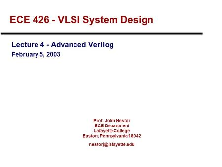 Prof. John Nestor ECE Department Lafayette College Easton, Pennsylvania 18042 ECE 426 - VLSI System Design Lecture 4 - Advanced Verilog.