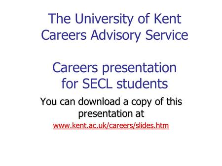 The University of Kent Careers Advisory Service Careers presentation for SECL students You can download a copy of this presentation at www.kent.ac.uk/careers/slides.htm.