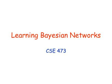 Learning Bayesian Networks CSE 473. © Daniel S. Weld 2 Last Time Basic notions Bayesian networks Statistical learning Parameter learning (MAP, ML, Bayesian.
