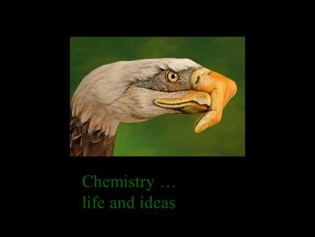 Chemistry … life and ideas When I close a book I open life.