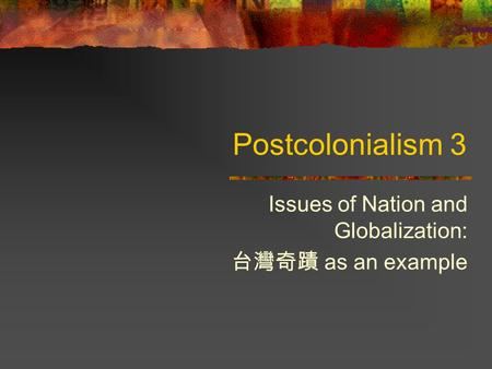 Postcolonialism 3 Issues of Nation and Globalization: 台灣奇蹟 as an example.