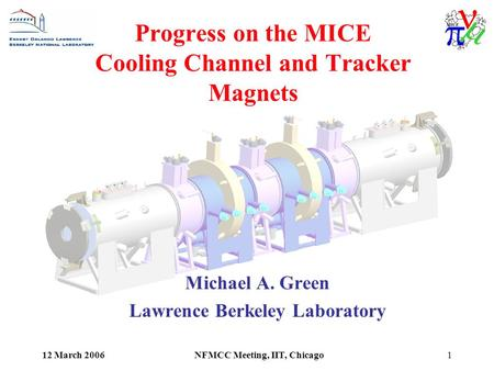 12 March 2006NFMCC Meeting, IIT, Chicago1 Progress on the MICE Cooling Channel and Tracker Magnets Michael A. Green Lawrence Berkeley Laboratory.