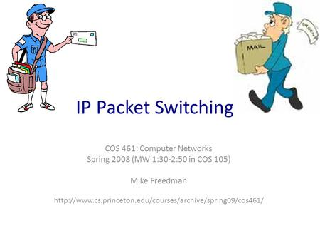 COS 461: Computer Networks Spring 2008 (MW 1:30-2:50 in COS 105) Mike Freedman  IP Packet Switching.