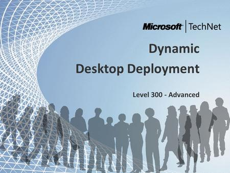 TechNet and Community Tour - Dynamic IT Dynamic Desktop Deployment Level 300 - Advanced.