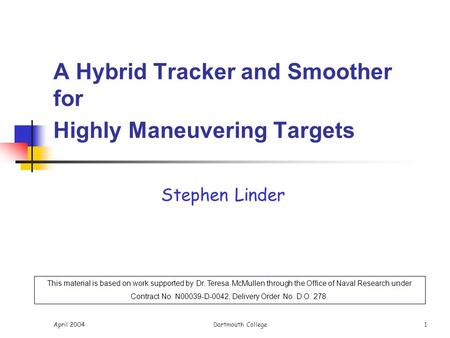 April 2004Dartmouth College 1 A Hybrid Tracker and Smoother for Highly Maneuvering Targets Stephen Linder This material is based on work supported by Dr.