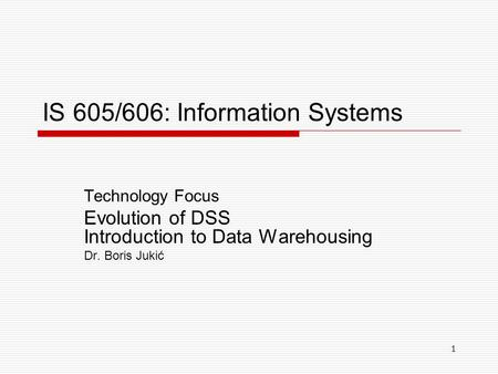 1 IS 605/606: Information Systems Technology Focus Evolution of DSS Introduction to Data Warehousing Dr. Boris Jukić.