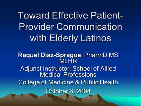 Toward Effective Patient- Provider Communication with Elderly Latinos Raquel Diaz-Sprague, PharmD MS MLHR Adjunct Instructor, School of Allied Medical.