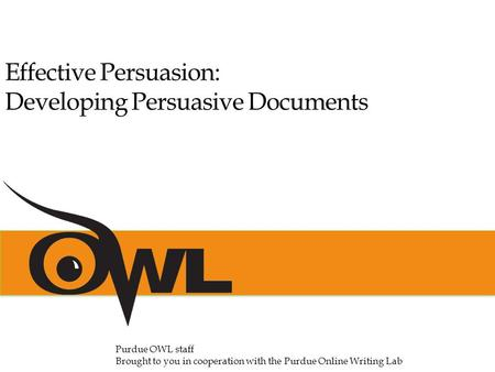 Effective Persuasion: Developing Persuasive Documents Purdue OWL staff Brought to you in cooperation with the Purdue Online Writing Lab.
