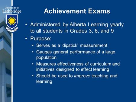 Achievement Exams Administered by Alberta Learning yearly to all students in Grades 3, 6, and 9 Purpose: Serves as a 'dipstick' measurement Gauges general.