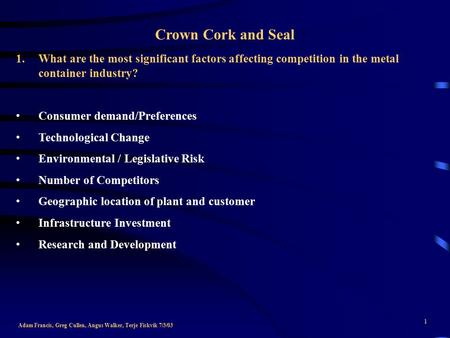 1 Crown Cork and Seal Adam Francis, Greg Cullen, Angus Walker, Terje Fiskvik 7/3/03 1.What are the most significant factors affecting competition in the.