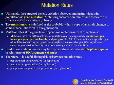 Genetica per Scienze Naturali a.a. 04-05 prof S. Presciuttini Mutation Rates Ultimately, the source of genetic variation observed among individuals in.