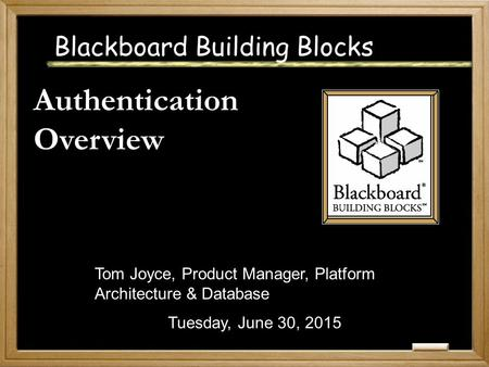 Blackboard Building Blocks Authentication Overview Tuesday, June 30, 2015 Tom Joyce, Product Manager, Platform Architecture & Database.