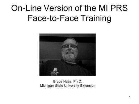 On-Line Version of the MI PRS Face-to-Face Training 1 Bruce Haas, Ph.D. Michigan State University Extension.