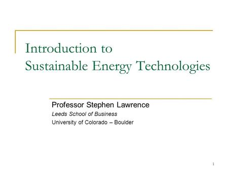1 Introduction to Sustainable Energy Technologies Professor Stephen Lawrence Leeds School of Business University of Colorado – Boulder.