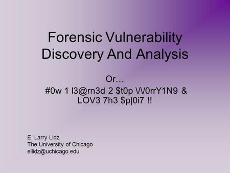 Forensic Vulnerability Discovery <strong>And</strong> <strong>Analysis</strong> Or… #0w 1 2 $t0p //0rrY1N9 & LOV3 7h3 $p|0i7 !! E. Larry Lidz The University of Chicago
