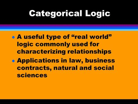 "Categorical Logic l A useful type of ""real world"" logic commonly used for characterizing relationships l Applications in law, business contracts, natural."