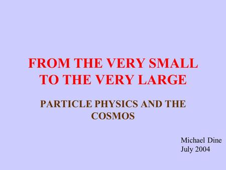FROM THE VERY SMALL TO THE VERY LARGE PARTICLE PHYSICS AND THE COSMOS Michael Dine July 2004.