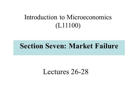 Lectures 26-28 Section Seven: Market Failure Introduction to Microeconomics (L11100)