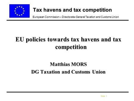 Slide: 1 European Commission – Directorate-General Taxation and Customs Union Tax havens and tax competition EU policies towards tax havens and tax competition.