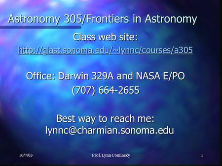 10/7/03Prof. Lynn Cominsky1 <strong>Class</strong> web site: Office: Darwin 329A and NASA E/PO (707) 664-2655 Best way to reach.