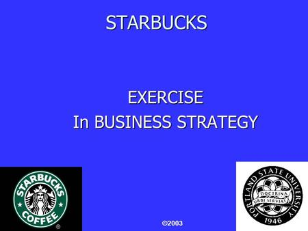 1 STARBUCKS EXERCISE In BUSINESS STRATEGY ©2003. 2 STARBUCKS VIDEO An Interview with Howard Schultz, Founder, Chairman & Chief Global Strategist.