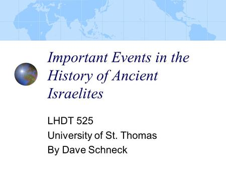 Important Events in the History of Ancient Israelites LHDT 525 University of St. Thomas By Dave Schneck.