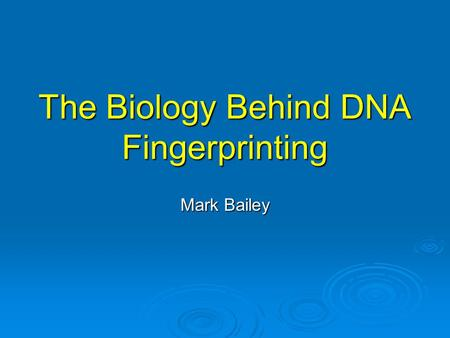 The Biology Behind DNA Fingerprinting Mark Bailey.