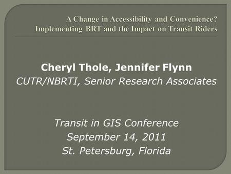 Cheryl Thole, Jennifer Flynn CUTR/NBRTI, Senior Research Associates Transit in GIS Conference September 14, 2011 St. Petersburg, Florida.