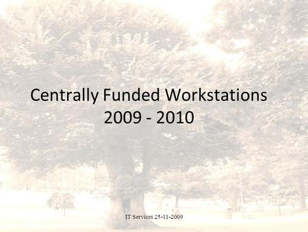 IT Services 25-11-2009 Centrally Funded Workstations 2009 - 2010.
