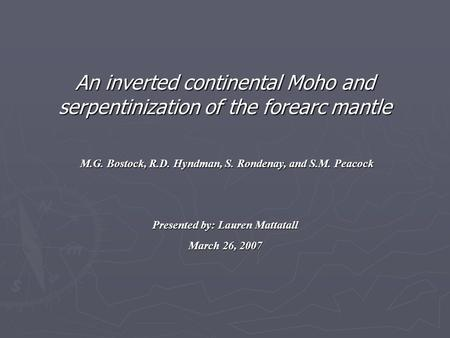 An inverted continental Moho and serpentinization of the forearc mantle M.G. Bostock, R.D. Hyndman, S. Rondenay, and S.M. Peacock Presented by: Lauren.