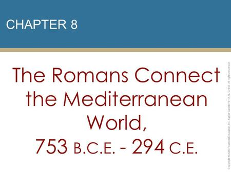 CHAPTER 8 The Romans Connect the Mediterranean World, 753 B.C.E. - 294 C.E. Copyright © 2009 Pearson Education, Inc. Upper Saddle River, NJ 07458. All.