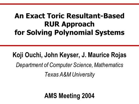 An Exact Toric Resultant-Based RUR Approach for Solving Polynomial Systems Koji Ouchi, John Keyser, J. Maurice Rojas Department of Computer Science, Mathematics.