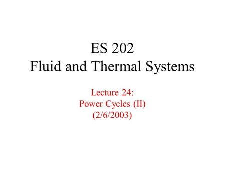 ES 202 Fluid and Thermal Systems Lecture 24: Power Cycles (II) (2/6/2003)