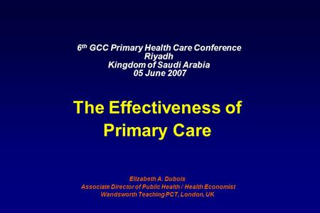 6 th GCC Primary Health Care Conference Riyadh Kingdom of Saudi Arabia 05 June 2007 The Effectiveness of Primary Care Elizabeth A. Dubois Associate Director.