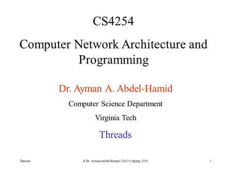Threads© Dr. Ayman Abdel-Hamid, CS4254 Spring 20061 CS4254 Computer Network Architecture and Programming Dr. Ayman A. Abdel-Hamid Computer Science Department.