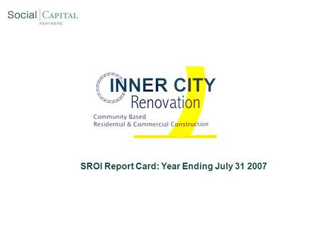 SROI Report Card: Year Ending July 31 2007. Inner City Renovation: Social Mission Overview SROI Report Card: Year End 2007 Hire majority of ICR employees.