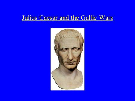 Julius Caesar and the Gallic Wars. Caesar's early years 102/100 BCE: Gaius Julius Caesar was born c. 82 BCE age 18 he married Cornelia she later bore.