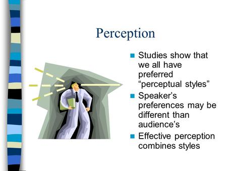 "Perception Studies show that we all have preferred ""perceptual styles"" Speaker's preferences may be different than audience's Effective perception combines."