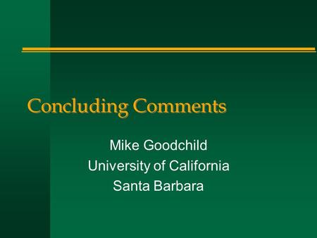 Concluding Comments Mike Goodchild University of California Santa Barbara.