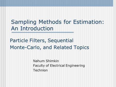Sampling Methods for Estimation: An Introduction Particle Filters, Sequential Monte-Carlo, and Related Topics Nahum Shimkin Faculty of Electrical Engineering.